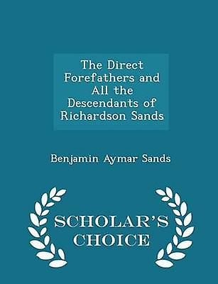 The Direct Forefathers and All the Descendants of Richardson Sands  Scholars Choice Edition by Sands & Benjamin Aymar
