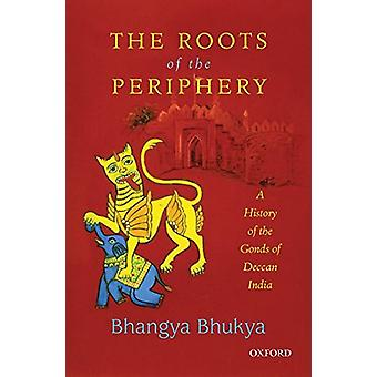 The Roots of the Periphery - A History of the Gonds of Deccan India by