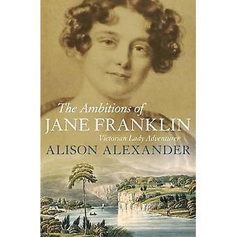 The Ambitions of Jane Franklin - Victorian Lady Adventurer by Alison A