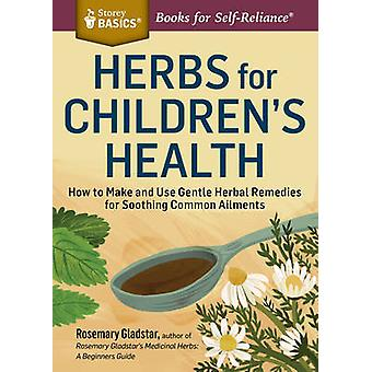 Herbs for Childrens Health How to Make and Use Gentle Herbal Remedies for Soothing Common Ailments. A Storey BASICS Title by Gladstar & Rosemary