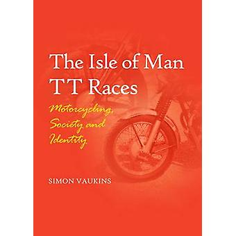 The Isle of Man TT Races  Motorcycling Society and Identity by Simon Vaukins