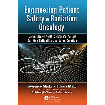 Engineering Patient Safety in Radiation Oncology  University of North Carolinas  Pursuit for High Reliability and Value Creation by Lawrence Marks & Lukasz Mazur & Bhishamjit Chera & Robert Adams