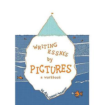 Writing Essays by Pictures A Workbook by GrppelWegener & Alke