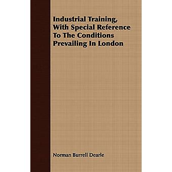 Industrial Training With Special Reference To The Conditions Prevailing In London by Dearle & Norman Burrell