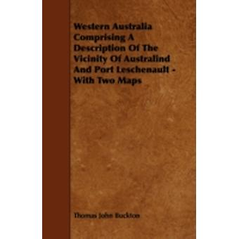 Western Australia Comprising a Description of the Vicinity of Australind and Port Leschenault  With Two Maps by Buckton & Thomas John