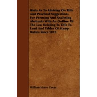 Hints As To Advising On Title And Practical Suggestions For Perusing And Analysing Abstracts With An Outline Of The Law Relating To Title To Land And Tables Of Stamp Duties Since 1815 by Gover & William Henry