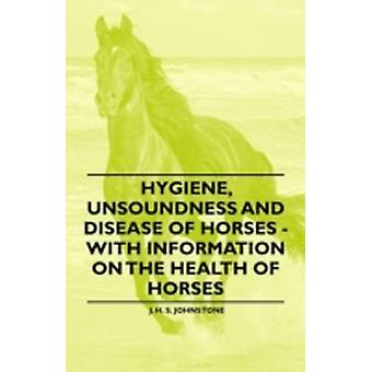 Hygiene Unsoundness and Disease of Horses  With Information on the Health of Horses by Johnstone & J. H. S.
