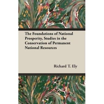 The Foundations of National Prosperity Studies in the Conservation of Permanent National Resources by Ely & Richard T.
