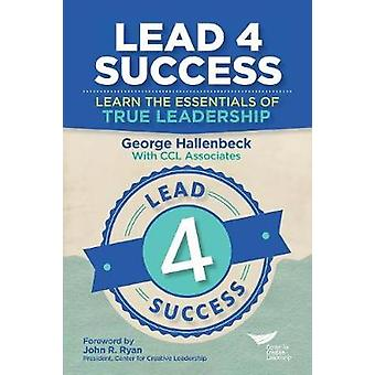 Lead 4 Success Learn The Essentials Of True Leadership by Hallenbeck & George