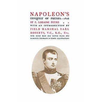NAPOLEONS CONQUEST OF PRUSSIA 1806 by Petre. & F. Loraine