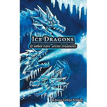Ice Dragons  Other Rare Arctic Creatures A Field Guide by Feinberg & Jessica