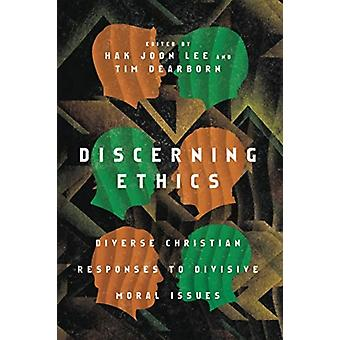 Discerning Ethics  Diverse Christian Responses to Divisive Moral Issues by Foreword by Mark Labberton & Edited by Hak Joon Lee & Edited by Tim Dearborn