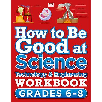 How to Be Good at Science Technology and Engineering Workbook Grade 68 by Dk