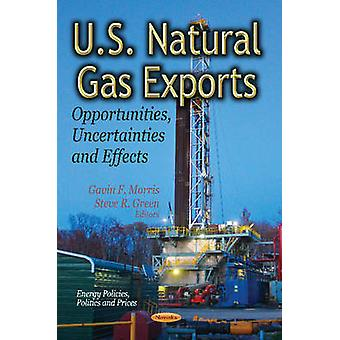 U.S. Natural Gas Exports  Opportunities Uncertainties amp Effects by Edited by Gavin F Morris & Edited by Steve R Green