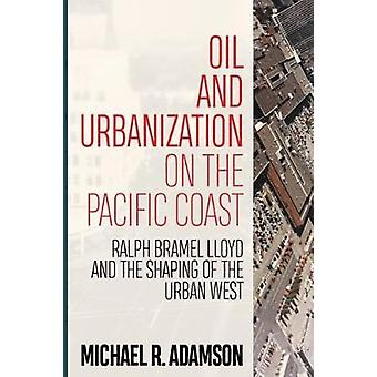 Oil and Urbanization on the Pacific Coast - Ralph Bramel Lloyd and the