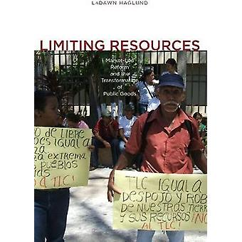 Limiting Resources MarketLed Reform and the Transformation of Public Goods by Haglund & Ladawn