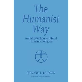 The Humanist Way  An Introduction to Ethical Humanist Religion by Ericson & Edward L.