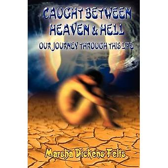 Caught Between Heaven and Hell  Our Journey Through This Life by Felts & Marsha Dickens