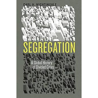 Segregation - A Global History of Divided Cities by Carl H. Nightingal