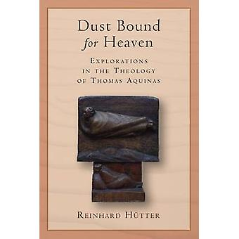 Dust Bound for Heaven - Explorations in the Theology of Thomas Aquinas