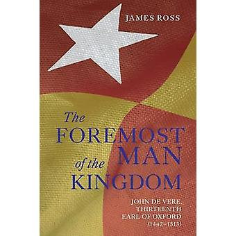 The Foremost Man of the Kingdom John de Vere Thirteenth Earl of Oxford 14421513 by Ross & James