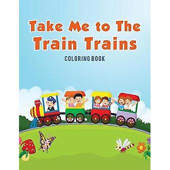 Take Me to The Train Trains Coloring Book by Kids & Coloring Pages for