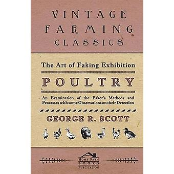 The Art of Faking Exhibition Poultry  An Examination of the Fakers Methods and Processes with some Observations on their Detection by Scott & George & R
