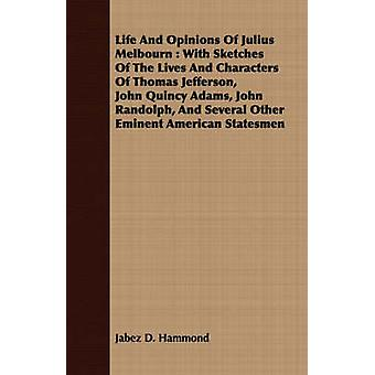 Life And Opinions Of Julius Melbourn  With Sketches Of The Lives And Characters Of Thomas Jefferson John Quincy Adams John Randolph And Several Other Eminent American Statesmen by Hammond & Jabez D.