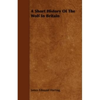 A Short History of the Wolf in Britain by Harting & James Edmund 1841
