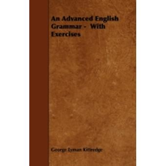 An Advanced English Grammar   With Exercises by Kittredge & George Lyman