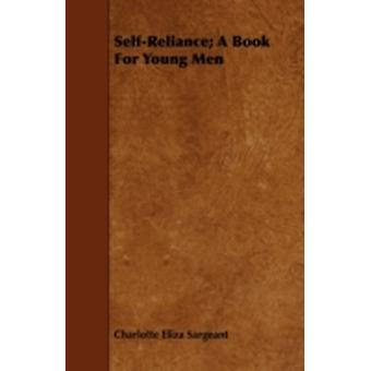 SelfReliance  A Book For Young Men  Being Biographic Sketches of Men Who Have Risen to Independence and Usefulness by Perserverence and Energy by Sargeant & Charlotte Eliza