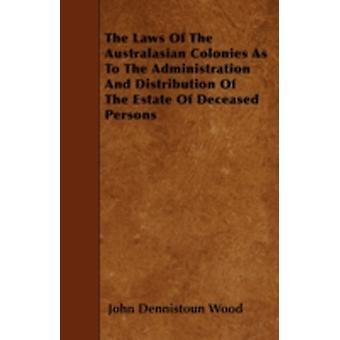 The Laws Of The Australasian Colonies As To The Administration And Distribution Of The Estate Of Deceased Persons by Wood & John Dennistoun