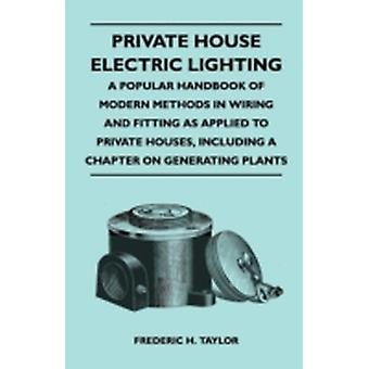 Private House Electric Lighting  A Popular Handbook of Modern Methods in Wiring and Fitting as Applied to Private Houses Including a Chapter on Gene by Taylor & Frederic H.