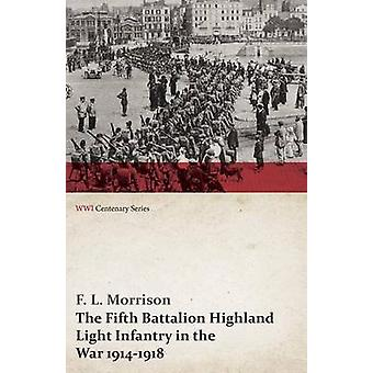 The Fifth Battalion Highland Light Infantry in the War 19141918 WWI Centenary Series by Morrison & F. L.