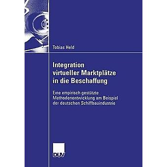 Integration virtueller Marktpltze in die Beschaffung  Eine empirisch gesttzte Methodenentwicklung am Beispiel der deutschen Schiffbauindustrie by Held & Tobias