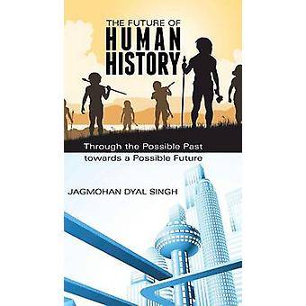 The Future of Human History Through the Possible Past Towards a Possible Future by Dyal Singh & Jagmohan