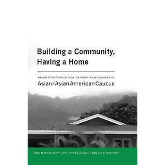 Building a Community Having a Home A History of the Conference on College Composition and Communication AsianAsian American Caucus by SanoFranchini & Jennifer