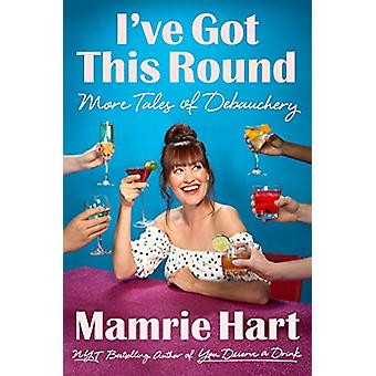 I've Got This Round - More Tales of Debauchery by Mamrie Hart - 978039