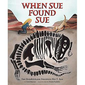 When Sue Found Sue - Sue Hendrickson Discovers Her T. Rex by Toni Buzz