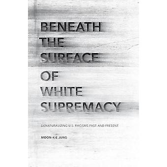 Beneath the Surface of White Supremacy - Denaturalizing U.S. Racisms P