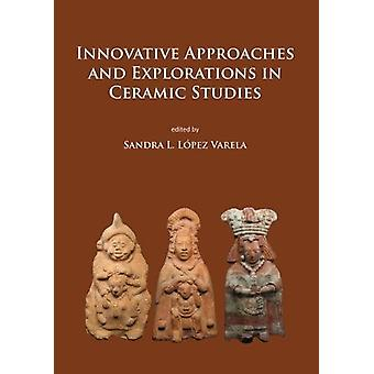 Innovative Approaches and Explorations in Ceramic Studies by Sandra L