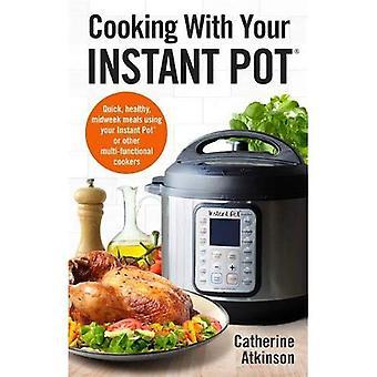 Koken met uw Instant Pot: Snel, gezond, Midweek maaltijden met behulp van uw Instant Pot of andere multi-functionele fornuizen