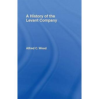 A History of the Levant Company by Wood & Alfred C.