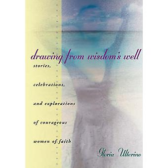 Drawing from Wisdoms Well Stories Celebrations and Explorations of Courageous Women of Faith by Ulterino & Gloria