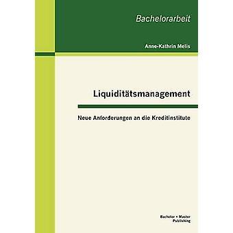 Liquidittsmanagement Neue Anforderungen an die Kreditinstitute by Melis & AnneKathrin