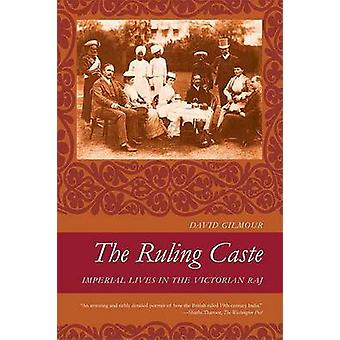 The Ruling Caste - Imperial Lives in the Victorian Raj by David Gilmou