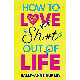 How to Love the Sh*t out of Life by Sally-Anne Hurley - 9780648242642
