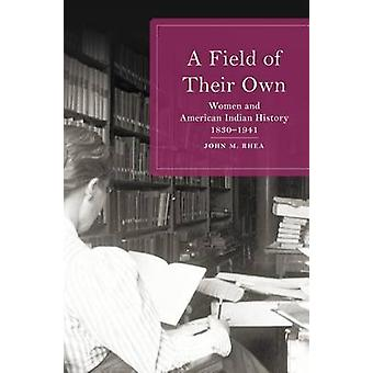 A Field of Their Own - Women and American Indian History - 1830-1941 b