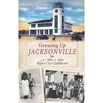 Growing Up Jacksonville - A '50s and '60s River City Childhood by Doro