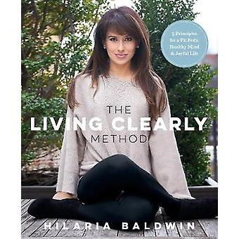 The Living Clearly Method  5 Principles for a Fit Body Healthy Mind amp Joyful Life by Hilaria Baldwin